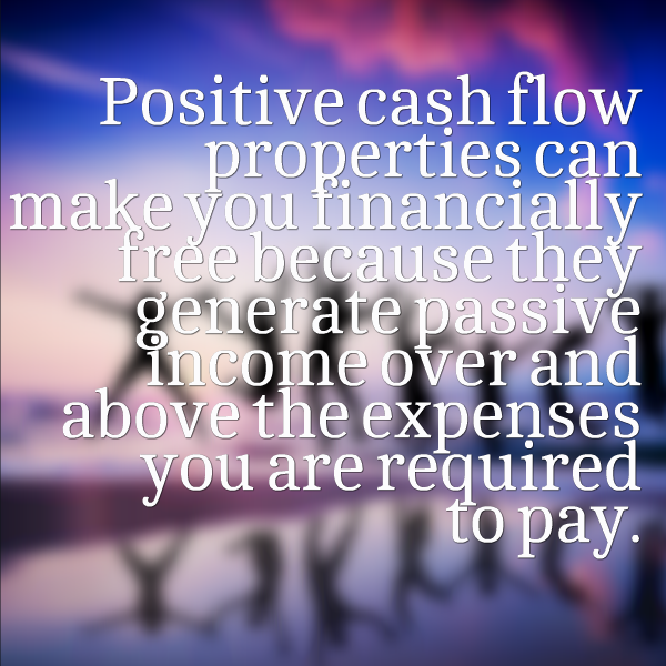 Positive cash flow properties can make you financially free because they generate passive income over and above the expenses you are required to pay.