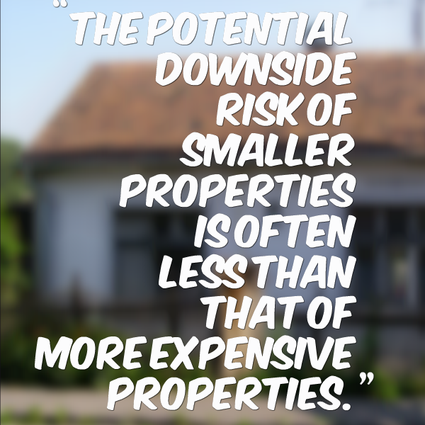 The potential downside risk of smaller properties is often less than that of more expensive properties.