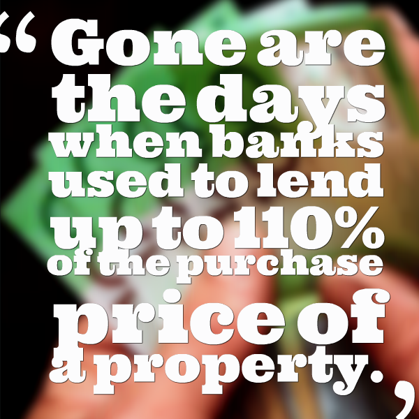 Gone are the days when banks used to lend up to 110% of the purchase price of a property.