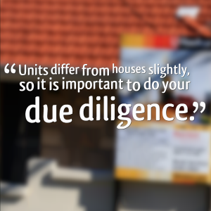 Units differ from houses slightly, so it is important to do your due diligence.