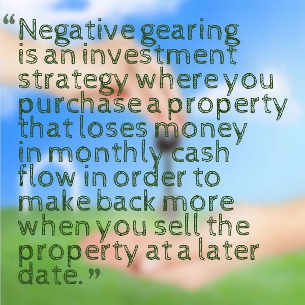 Negative gearing is an investment strategy where you purchase a property that loses money in monthly cash flow in order to make back more when you sell the property at a later date.