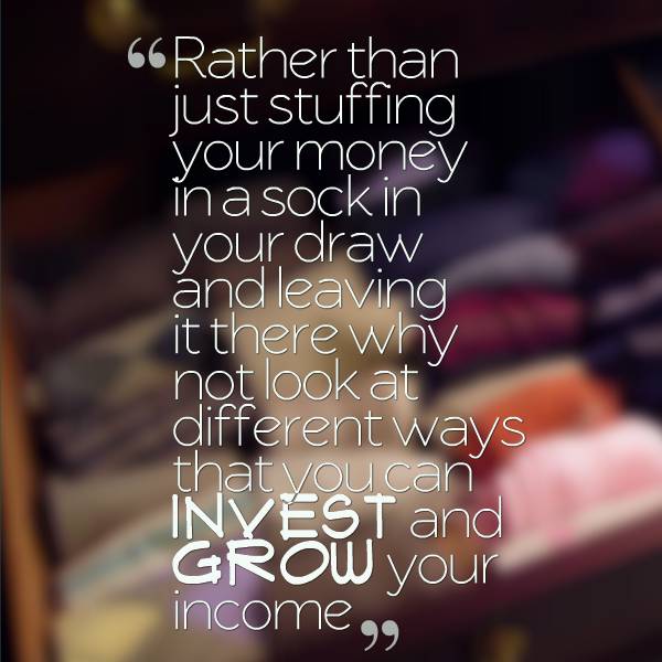 rather than just stuffing your money in a sock in your draw and leaving it there why not look at different ways that you can invest to grow your income