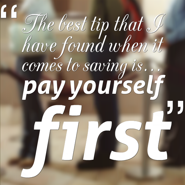 the best tip that I have found when it comes to saving and that is pay yourself first