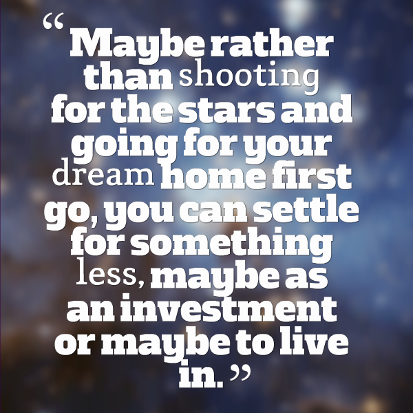 Maybe rather than shooting for the stars and going for your dream home first go, you can settle for something less, maybe as an investment or maybe to live in.