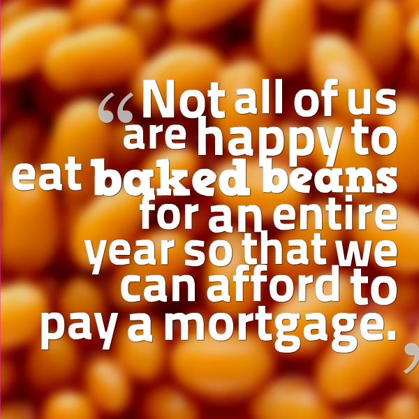 Not all of us are happy to eat baked beans for an entire year so that we can afford to pay a mortgage.