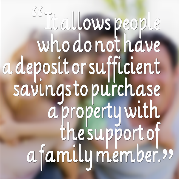 It allows people who do not have a deposit or sufficient savings to purchase a property with the support of a family member.