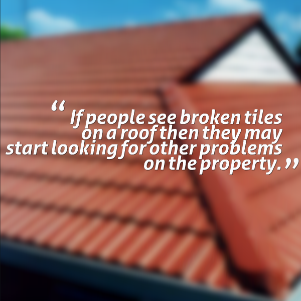 If people see broken tiles on a roof then they may start looking for other problems on the property.