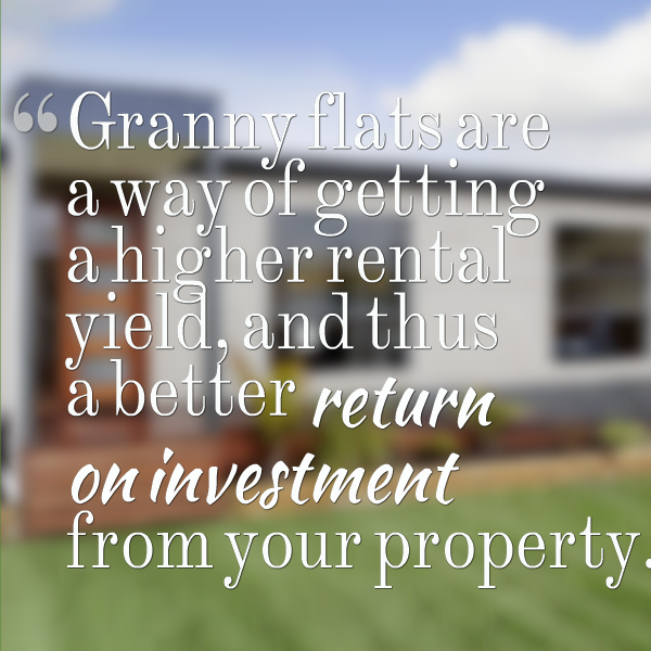 Granny flats are a way of getting a higher rental yield, and thus a better return on investment from your property.