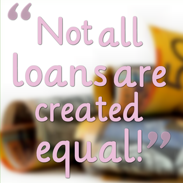 Not all loans are created equal!