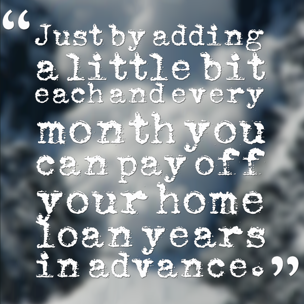 Just by adding a little bit each and every month you can pay off your home loan years in advance.