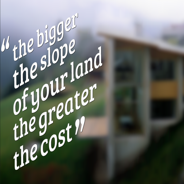 the bigger the slope of your land the greater the cost