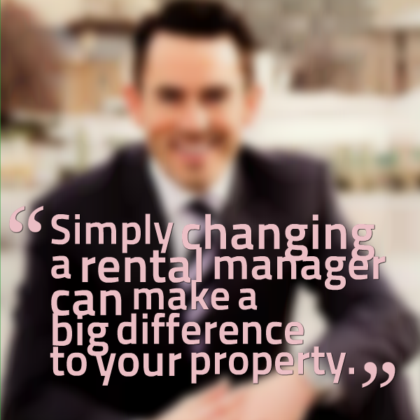 Simply changing a rental manager can make a big difference to your property.