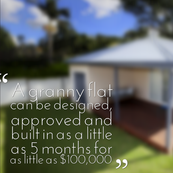 a granny flat can be designed, approved and built in as little as 5 months for as little as $100,000