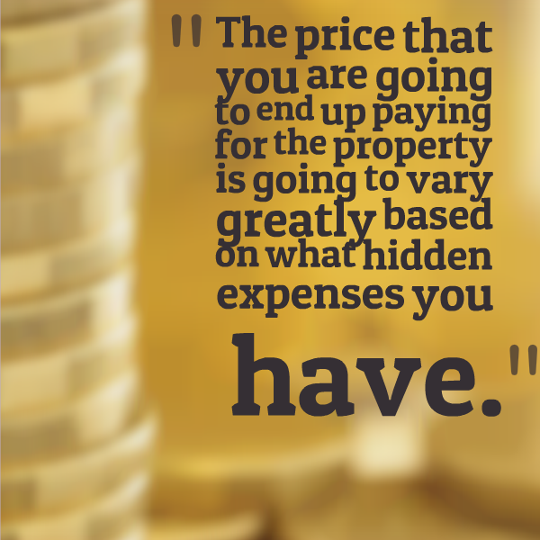 The price that you are going to end up paying for the property is going to vary greatly based on what hidden expenses you have.