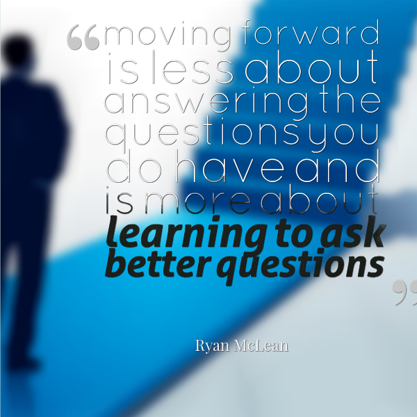 moving forward is less about answering the questions you do have and is more about learning to ask better questions