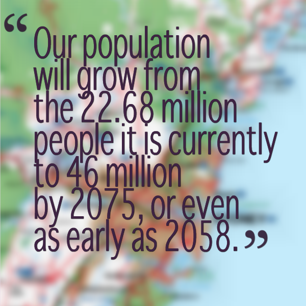 our population will grow from the 22.68 million people it is currently to 46 million by 2075, or even as early as 2058.