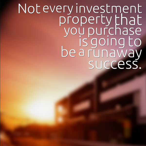 Not every investment property that you purchase is going to be a runaway success.