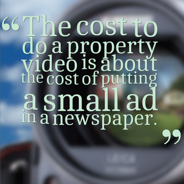 The cost to do a property video is about the cost of putting a small ad in a newspaper.