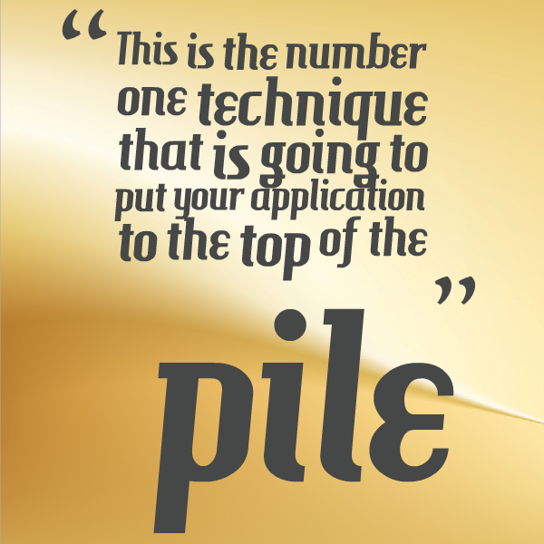 this is the number one technique that is going to put your application to the top of the pile