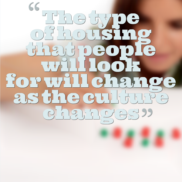 So the type of housing that people will look for will change as the culture changes