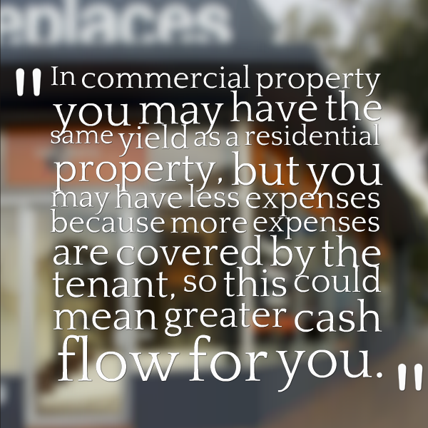 In commercial property you may have the same yield as a residential property, but you may have less expenses because more expenses are covered by the tenant, so this could mean greater cash flow for you.