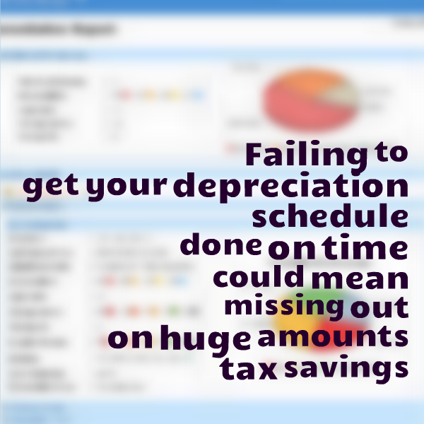 Failing to get your Depreciation Schedule done on time could mean that you could be missing out on huge amounts of depreciation and the tax benefits that come with that.