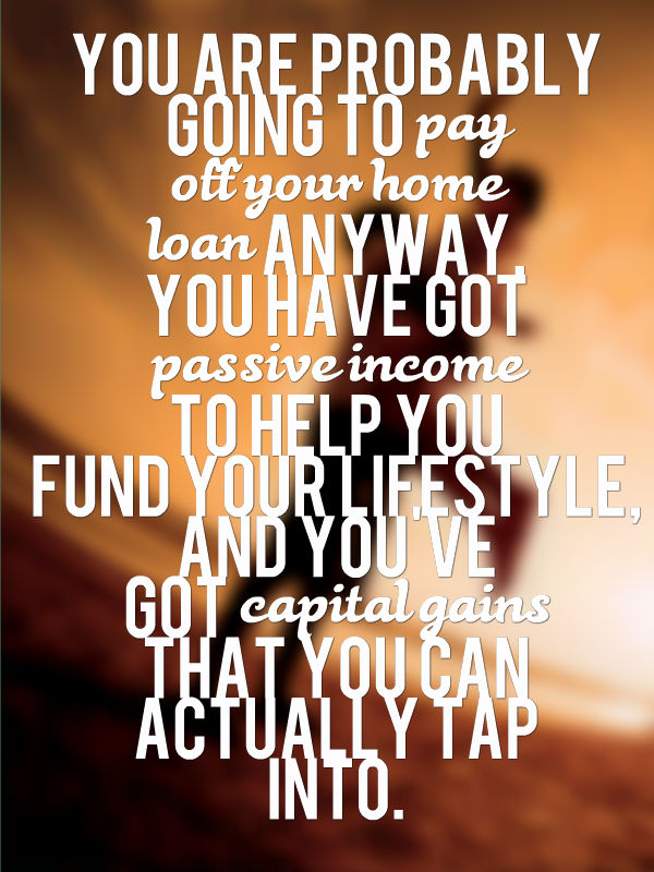 You are probably going to pay off your home loan anyway, you have got passive income to help you fund your lifestyle, and you've got capital gains that you can actually tap into.