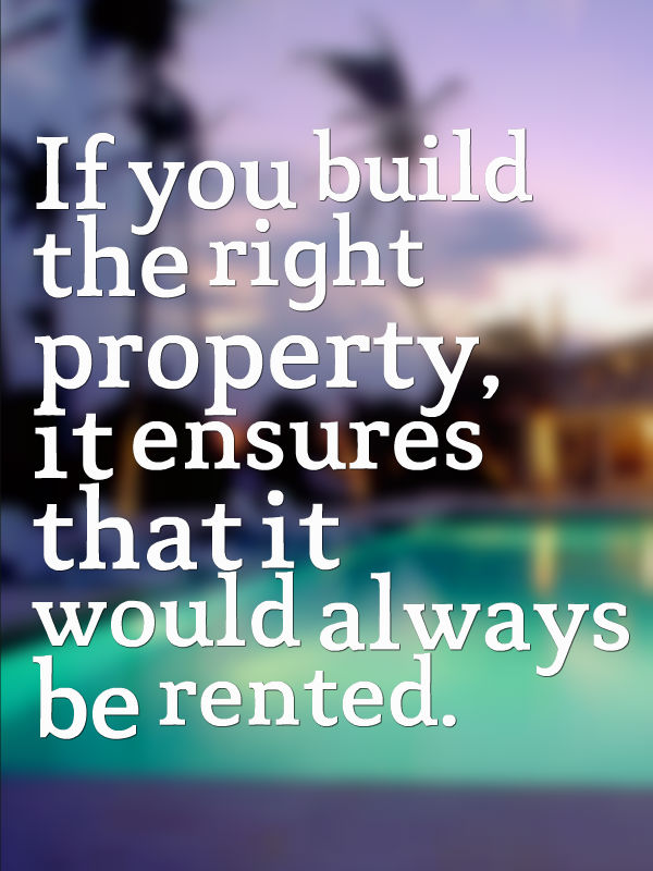 If you build the right property, it ensures that it would always be rented
