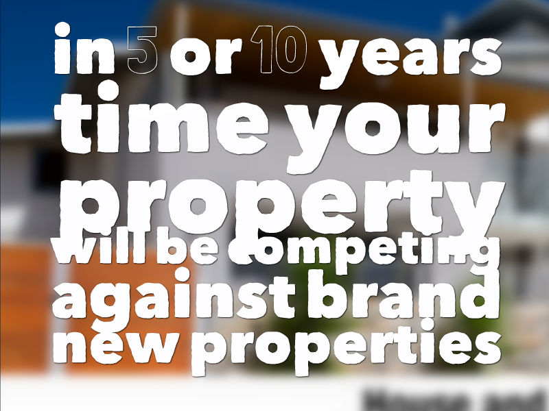 in 5 or 10 years time your property will be competing against brand new properties