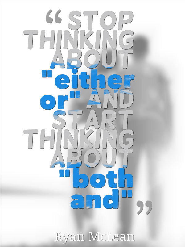 "stop thinking about ""either or"" and start thinking about ""both and"""