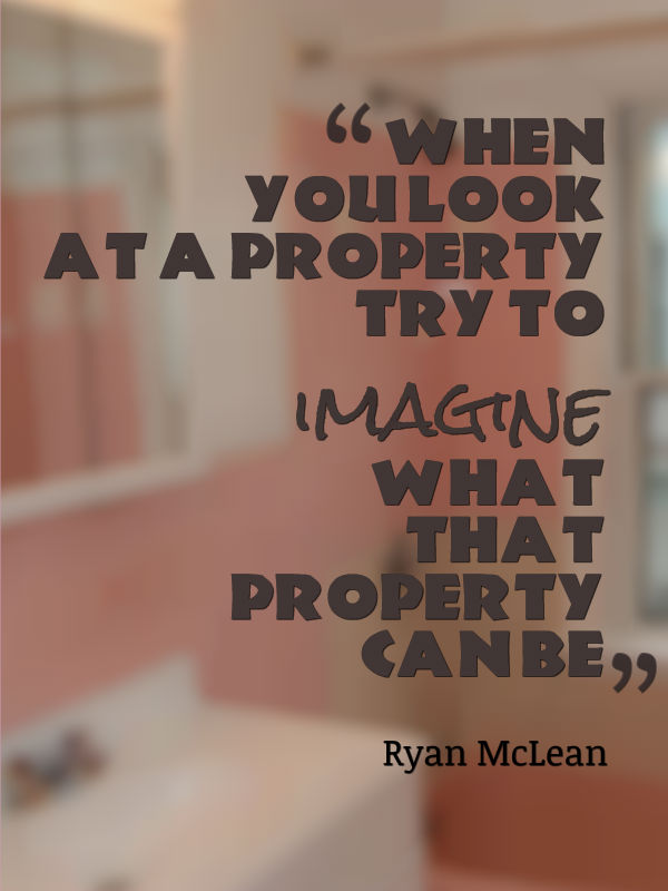 when you look at a property try to imagine what that property can be