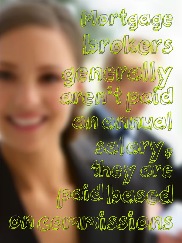 Mortgage brokers generally aren't paid an annual salary, they are paid based on commissions