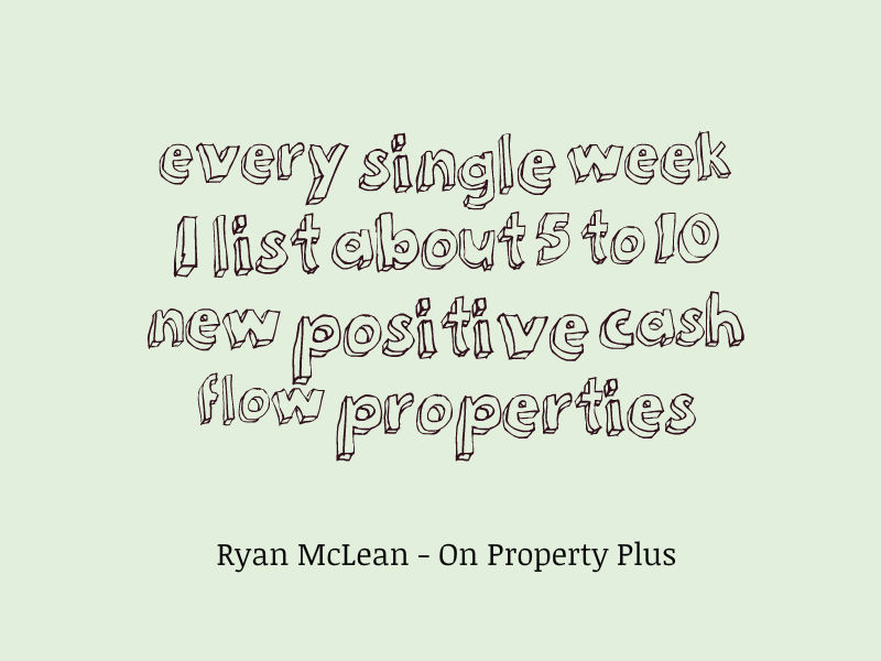 every single week I list about 5 to 10 new positive cash flow properties