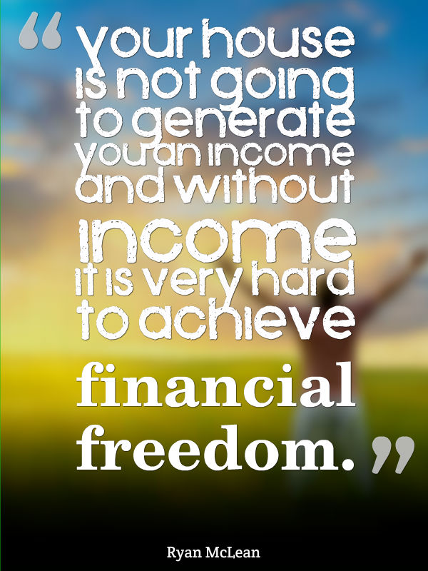 Your house is not going to generate you an income because you're living in it. Without income coming in it is very hard to achieve financial freedom.