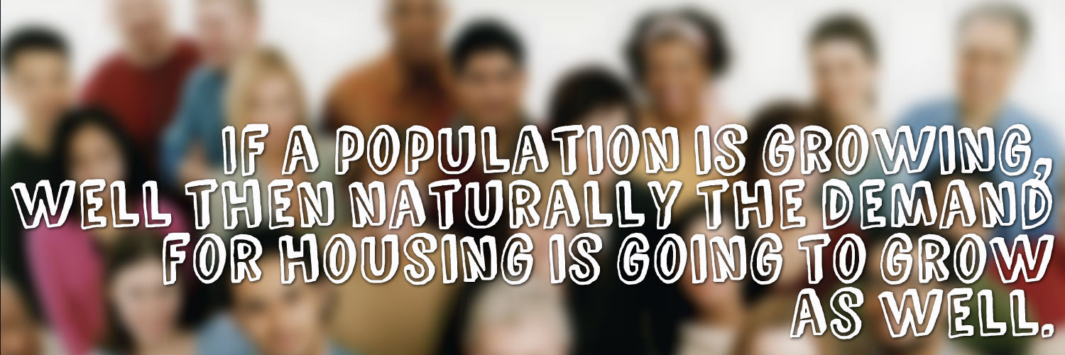 If a population is growing, well then naturally the demand for housing is going to grow as well.