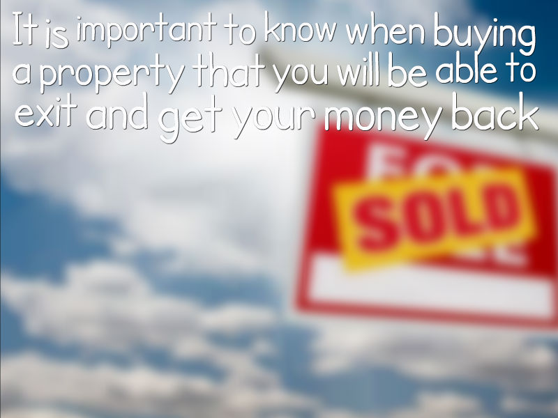 It is important to know when buying a property that you will be able to exit and get your money back