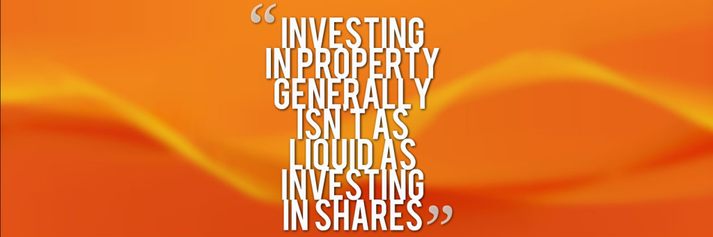 investing in property generally isn't as liquid as investing in shares
