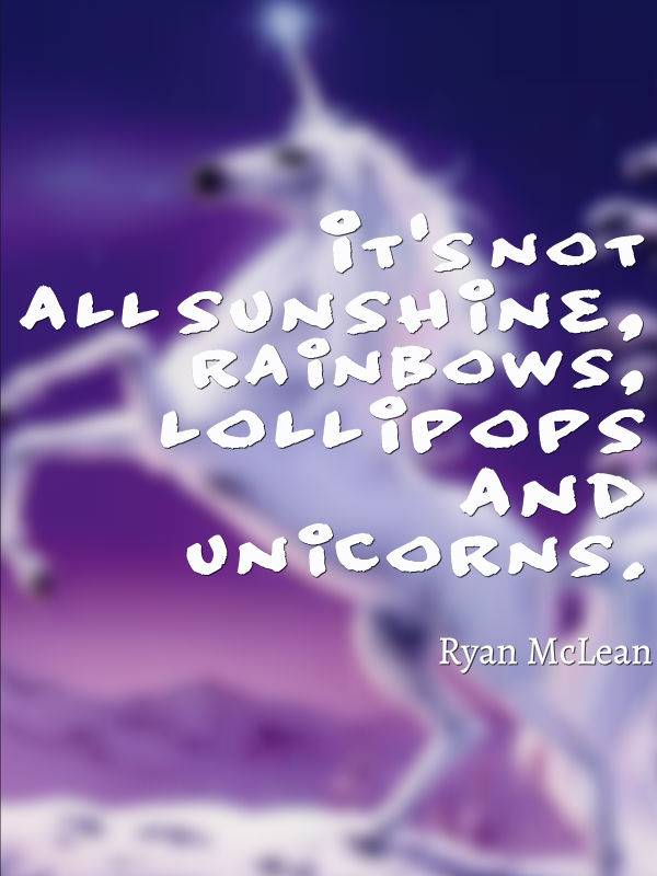 It is not all sunshine, rainbows, lollipops and unicorns.