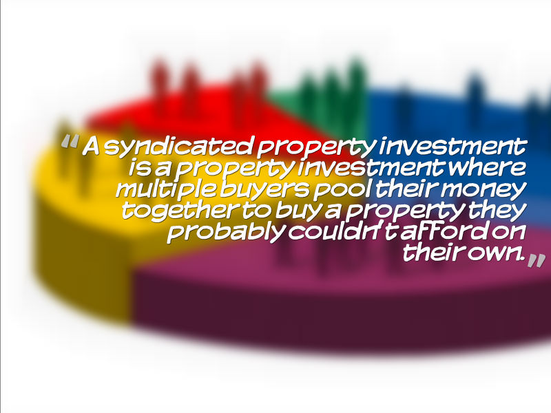 A syndicated property investment is a property investment where multiple buyers pool their money together to buy a property they probably couldn't afford on their own.