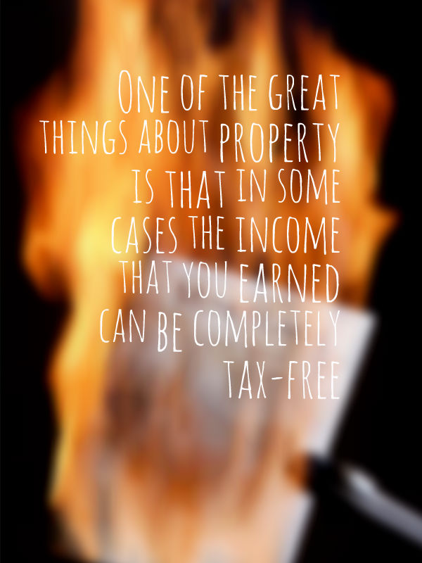 One of the great things about property is that in some cases the income that you earned can be completely tax-free