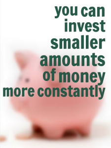 you can invest smaller amounts of money more constantly