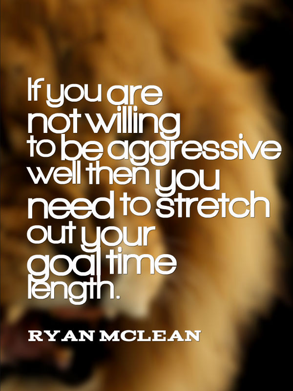 if you are not willing to be aggressive well then you need to stretch out your goal time length.