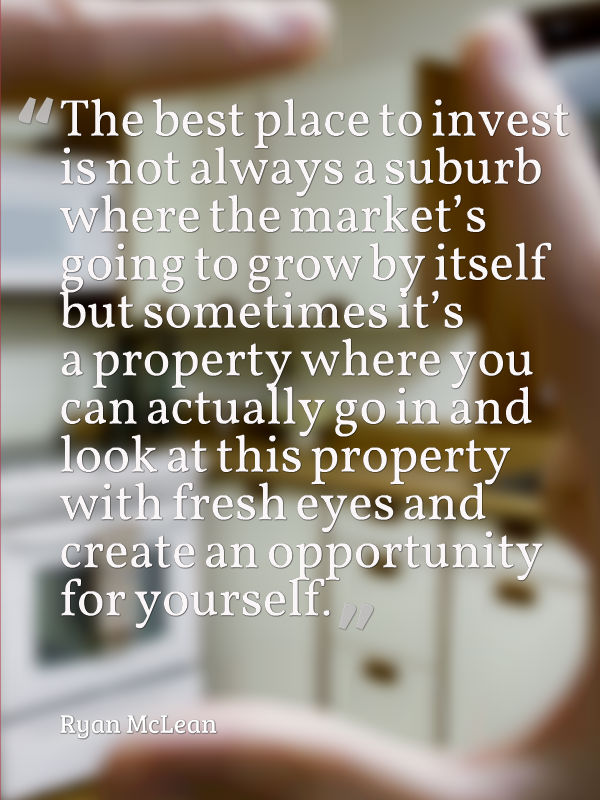 The best place to invest is not always a suburb where the market's going to grow by itself but sometimes it's a property where you can actually go in and look at this property with fresh eyes and create an opportunity for yourself.