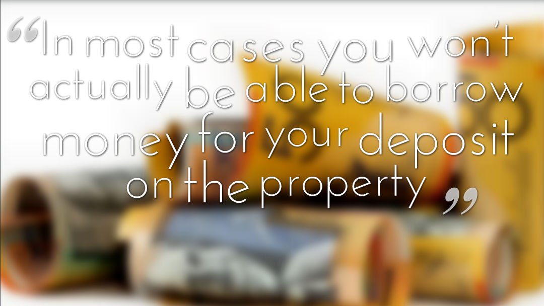 In most cases you won't actually be able to borrow money for your deposit on the property