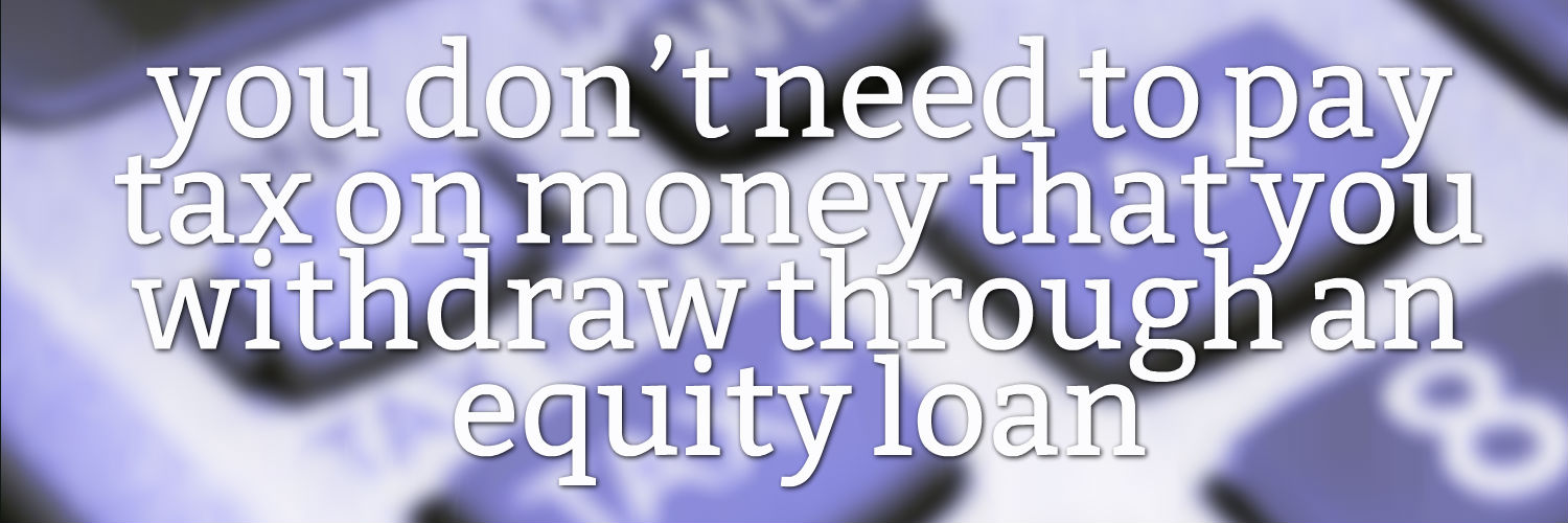 you don't need to pay tax on money that you withdraw through an equity loan