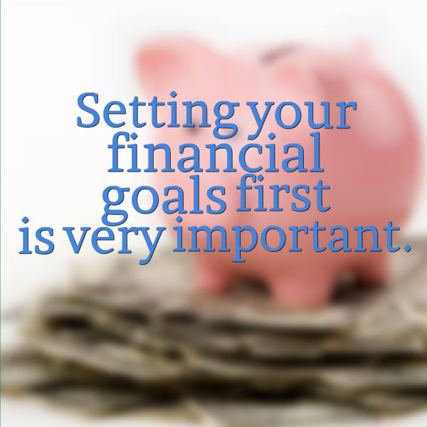 Setting your financial goals first is very important.