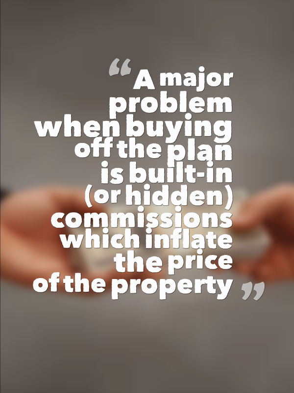 problem when buying off the plan that you really need to be aware of is built-in or hidden commission
