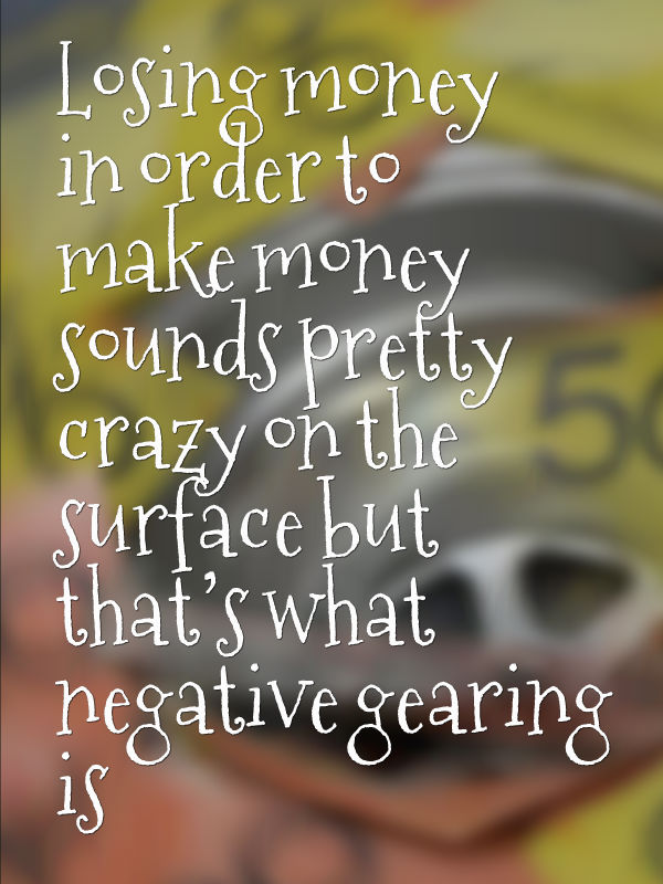Losing money in order to make money sounds pretty crazy on the surface but that's what negative gearing is