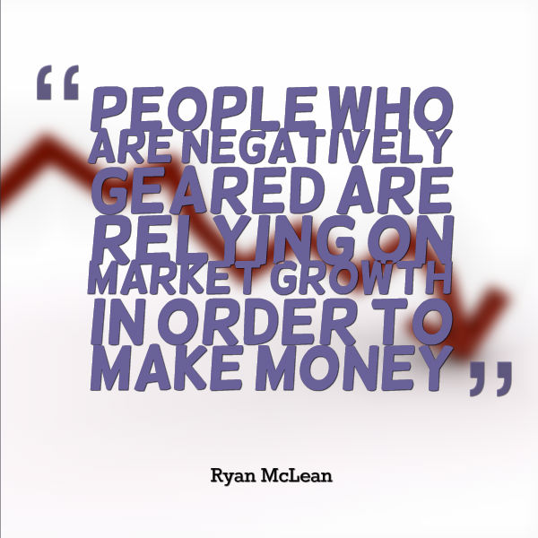 People who are negatively geared are relying on market growth in order to make money