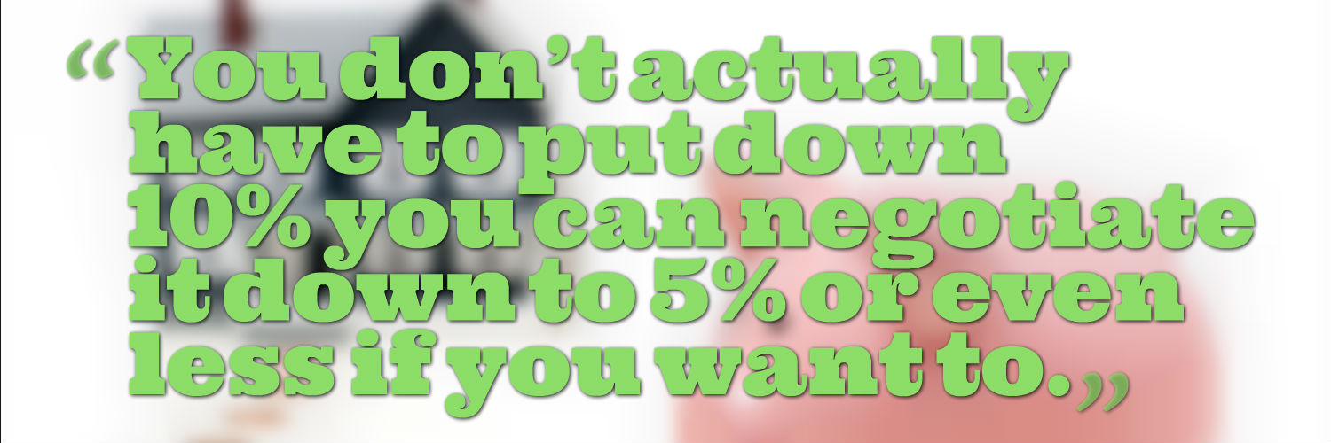 You don't actually have to put down 10% you can negotiate it down to 5% or even less if you want to.